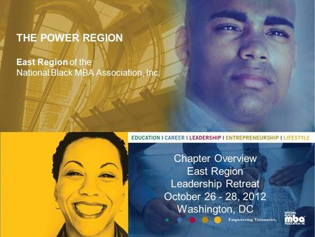 THE POWER REGION East Region of the National Black MBA Association, Inc. Chapter Overview East Region Leadership Retreat October 26 - 28, 2012 Washington,