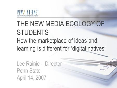 THE NEW MEDIA ECOLOGY OF STUDENTS How the marketplace of ideas and learning is different for 'digital natives' Lee Rainie – Director Penn State April 14,