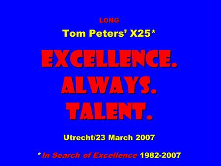 LONG Tom Peters' X25* EXCELLENCE. ALWAYS. Talent. Utrecht/23 March 2007 *In Search <strong>of</strong> Excellence 1982-2007.