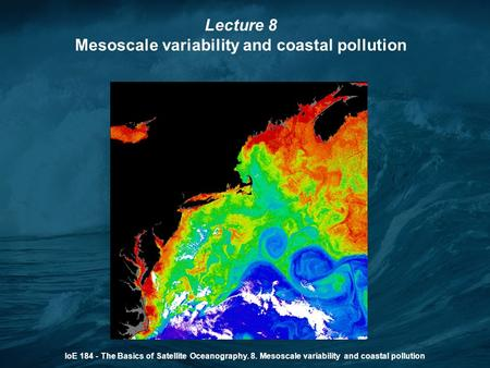 IoE 184 - The Basics of Satellite Oceanography. 8. Mesoscale variability and coastal pollution Lecture 8 Mesoscale variability and coastal pollution.