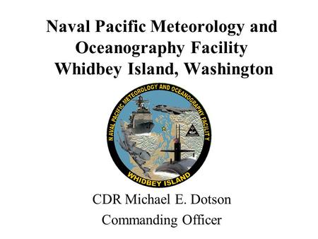Naval Pacific Meteorology and Oceanography Facility Whidbey Island, Washington CDR Michael E. Dotson Commanding Officer.