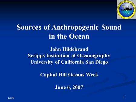 6/6/07 1 Sources of Anthropogenic Sound in the Ocean John Hildebrand Scripps Institution of Oceanography University of California San Diego Capital Hill.