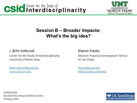Session B – Broader Impacts: What's the big idea? J. Britt HolbrookSharon Franks Center for the Study of InterdisciplinarityResearch Proposal Development.