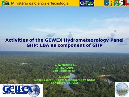 Activities of the GEWEX Hydrometeorology Panel GHP: LBA as component of GHP J. A. Marengo CPTEC/INPE São Paulo, Brazil J. Roads Scripps Institution of.