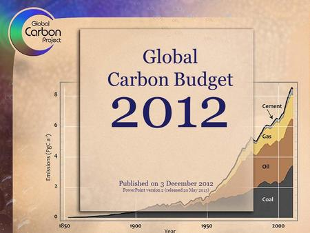 2012 Global Carbon Budget Published on 3 December 2012 PowerPoint version 2 (released 20 May 2013)