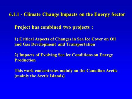 6.1.1 - Climate Change Impacts on the Energy Sector Project has combined two projects : 1) Critical Aspects of Changes in Sea Ice Cover on Oil and Gas.