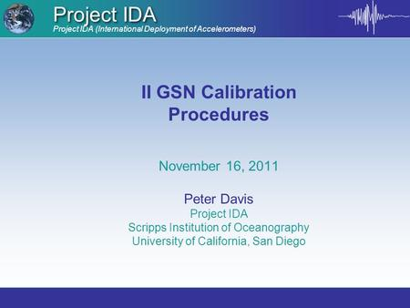 Project IDA (International Deployment of Accelerometers) Project IDA II GSN Calibration Procedures November 16, 2011 Peter Davis Project IDA Scripps Institution.
