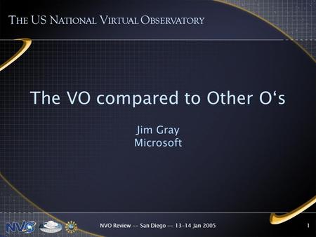 NVO Review -- San Diego -- 13-14 Jan 20051 The VO compared to Other O's Jim Gray Microsoft T HE US N ATIONAL V IRTUAL O BSERVATORY.