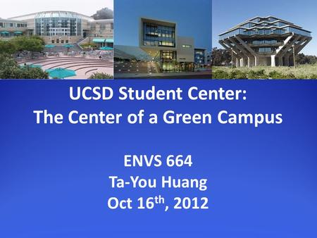UCSD Student Center: The Center of a Green Campus ENVS 664 Ta-You Huang Oct 16 th, 2012.