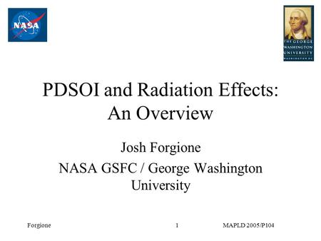 ForgioneMAPLD 2005/P1041 PDSOI and Radiation Effects: An Overview Josh Forgione NASA GSFC / George Washington University.