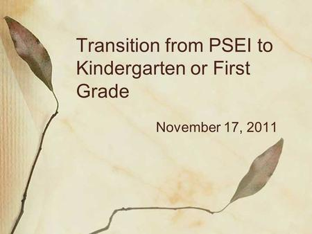 Transition from PSEI to Kindergarten or First Grade November 17, 2011.