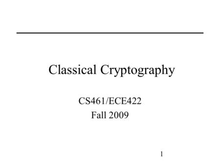 1 Classical Cryptography CS461/ECE422 Fall 2009. 2 Reading CS Chapter 9 section 1 through 2.2 Applied Cryptography, Bruce Schneier Handbook of Applied.