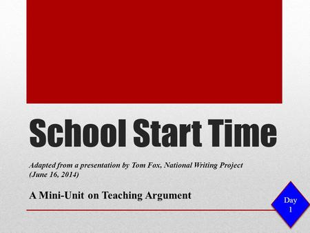 School Start Time Adapted from a presentation by Tom Fox, National Writing Project (June 16, 2014) A Mini-Unit on Teaching Argument Day 1.