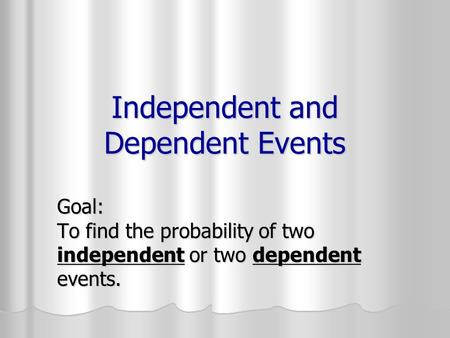 Independent and Dependent Events Goal: To find the probability of two independent or two dependent events.