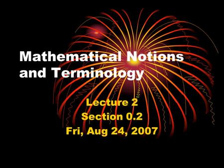 Mathematical Notions and Terminology Lecture 2 Section 0.2 Fri, Aug 24, 2007.