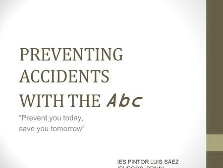"PREVENTING ACCIDENTS WITH THE Abc ""Prevent you today, save you tomorrow"" IES PINTOR LUIS SÁEZ (BURGOS, SPAIN)"