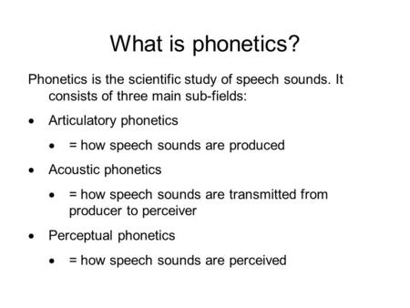What is phonetics? Phonetics is the scientific study of speech sounds. It consists of three main sub-fields:  Articulatory phonetics  = how speech sounds.