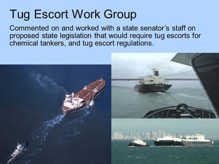 Tug Escort Work Group Commented on and worked with a state senator's staff on proposed state legislation that would require tug escorts for chemical tankers,