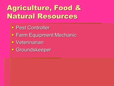 Agriculture, Food & Natural Resources  Pest Controller  Farm Equipment Mechanic  Veterinarian  Groundskeeper.
