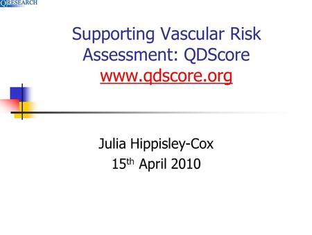 Supporting Vascular Risk Assessment: QDScore www.qdscore.org www.qdscore.org Julia Hippisley-Cox 15 th April 2010.