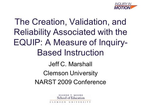 The Creation, Validation, and Reliability Associated with the EQUIP: A Measure of Inquiry- Based Instruction Jeff C. Marshall Clemson University NARST.