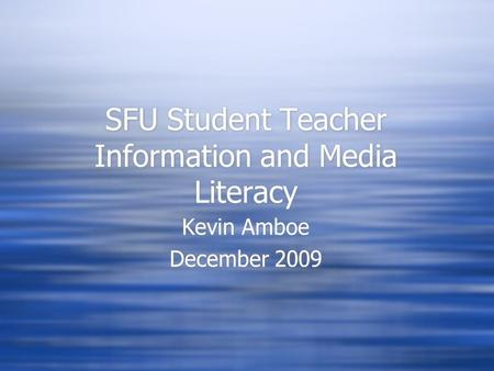 SFU Student Teacher Information and Media Literacy Kevin Amboe December 2009 Kevin Amboe December 2009.