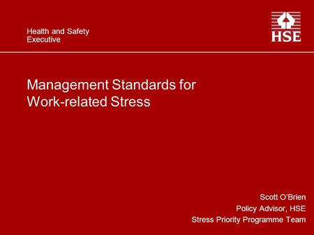 Health and Safety Executive Management Standards for Work-related Stress Scott O'Brien Policy Advisor, HSE Stress Priority Programme Team.