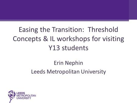 Easing the Transition: Threshold Concepts & IL workshops for visiting Y13 students Erin Nephin Leeds Metropolitan University.
