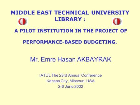 MIDDLE EAST TECHNICAL UNIVERSITY LIBRARY : A PILOT INSTITUTION IN THE PROJECT OF PERFORMANCE-BASED BUDGETING. Mr. Emre Hasan AKBAYRAK IATUL The 23rd Annual.