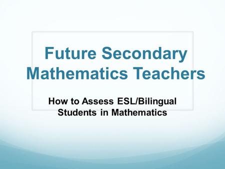 Future Secondary Mathematics Teachers How to Assess ESL/Bilingual Students in Mathematics.