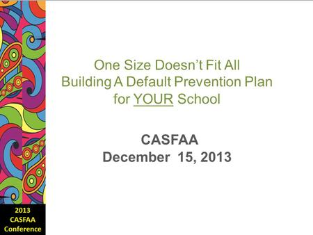 One Size Doesn't Fit All Building A Default Prevention Plan for YOUR School CASFAA December 15, 2013.
