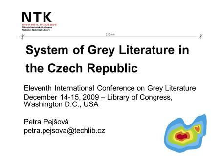 System of Grey Literature in the Czech Republic Eleventh International Conference on Grey Literature December 14-15, 2009 – Library of Congress, Washington.