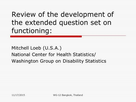 Review of the development of the extended question set on functioning: Mitchell Loeb (U.S.A.) National Center for Health Statistics/ Washington Group on.