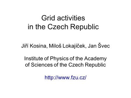 Grid activities in the Czech Republic Jiří Kosina, Miloš Lokajíček, Jan Švec Institute of Physics of the Academy of Sciences of the Czech Republic