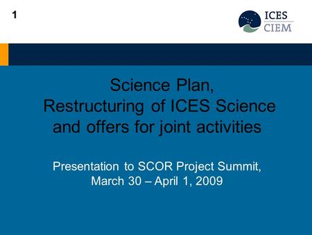 Science Plan, Restructuring of ICES Science and offers for joint activities Presentation to SCOR Project Summit, March 30 – April 1, 2009 1.