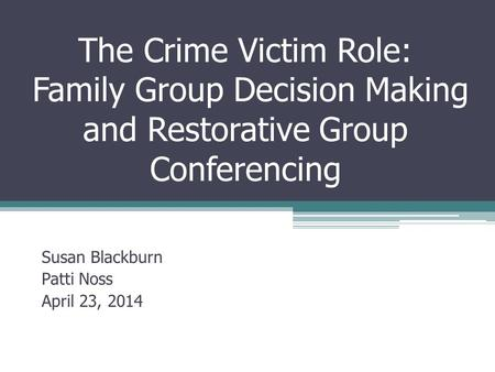 The Crime Victim Role: Family Group Decision Making and Restorative Group Conferencing Susan Blackburn Patti Noss April 23, 2014.