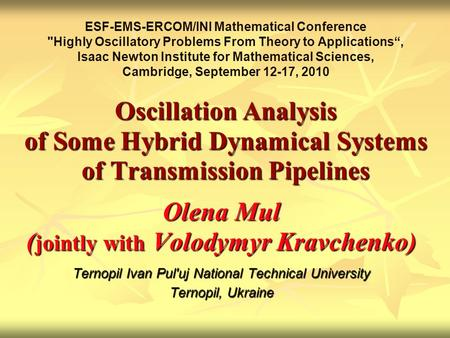 Oscillation Analysis of Some Hybrid Dynamical Systems of Transmission Pipelines Olena Mul ( jointly with Volodymyr Kravchenko) Ternopil Ivan Pul'uj National.