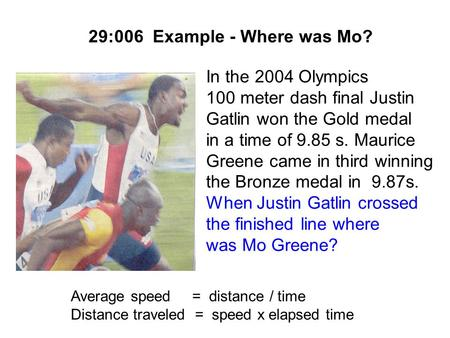 29:006 Example - Where was Mo? In the 2004 Olympics 100 meter dash final Justin Gatlin won the Gold medal in a time of 9.85 s. Maurice Greene came in.