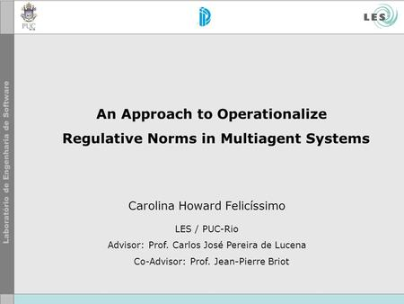 An Approach to Operationalize Regulative Norms in Multiagent Systems Carolina Howard Felicíssimo LES / PUC-Rio Advisor: Prof. Carlos José Pereira de Lucena.