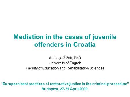 "Mediation in the cases of juvenile offenders in Croatia Antonija Žižak, PhD University of Zagreb Faculty of Education and Rehabilitation Sciences ""European."