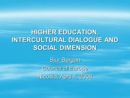 HIGHER EDUCATION, INTERCULTURAL DIALOGUE AND SOCIAL DIMENSION Sjur Bergan Council of Europe Nicosia, April 4, 2008.