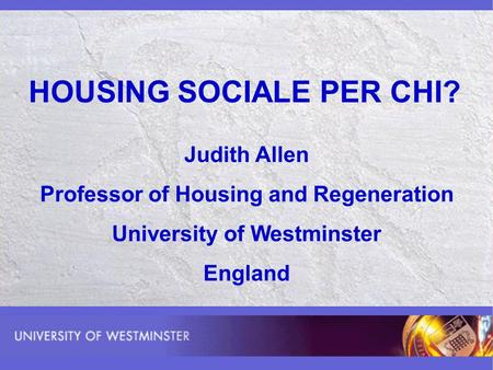 HOUSING SOCIALE PER CHI? Judith Allen Professor of Housing and Regeneration University of Westminster England.