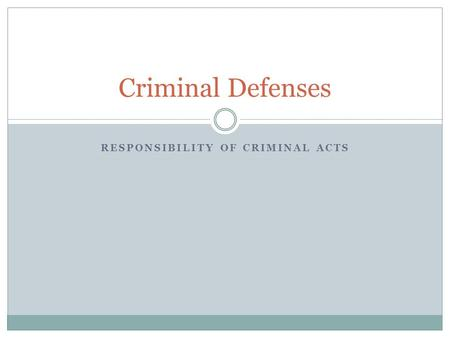 RESPONSIBILITY OF CRIMINAL ACTS Criminal Defenses.