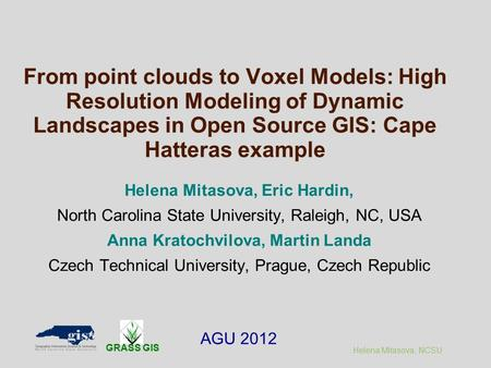 Helena Mitasova, NCSU From point clouds to Voxel Models: High Resolution Modeling of Dynamic Landscapes in Open Source GIS: Cape Hatteras example Helena.