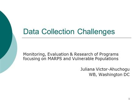1 Data Collection Challenges Monitoring, Evaluation & Research of Programs focusing on MARPS and Vulnerable Populations Juliana Victor-Ahuchogu WB, Washington.