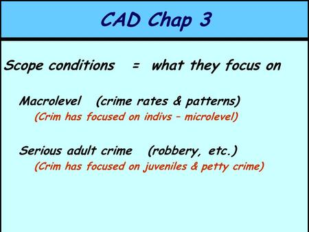 CAD Chap 3 Scope conditions = what they focus on Macrolevel (crime rates & patterns) (Crim has focused on indivs – microlevel) Serious adult crime (robbery,