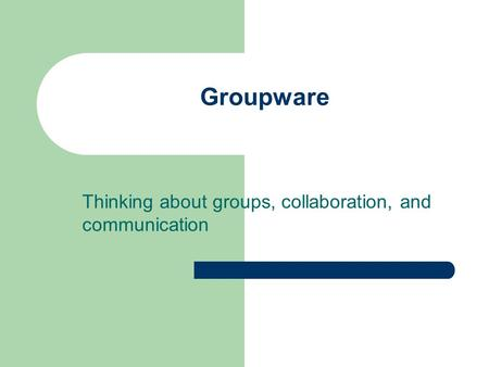 Groupware Thinking about groups, collaboration, and communication.