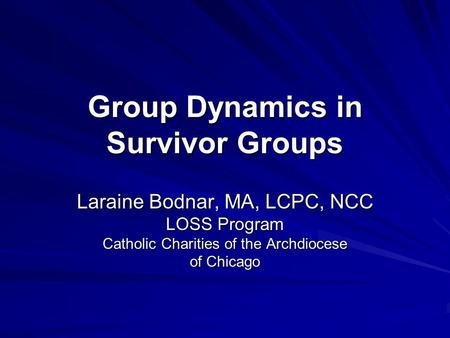 Group Dynamics in Survivor Groups Laraine Bodnar, MA, LCPC, NCC LOSS Program Catholic Charities of the Archdiocese of Chicago.