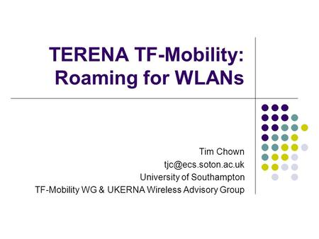TERENA TF-Mobility: Roaming for WLANs Tim Chown University of Southampton TF-Mobility WG & UKERNA Wireless Advisory Group.