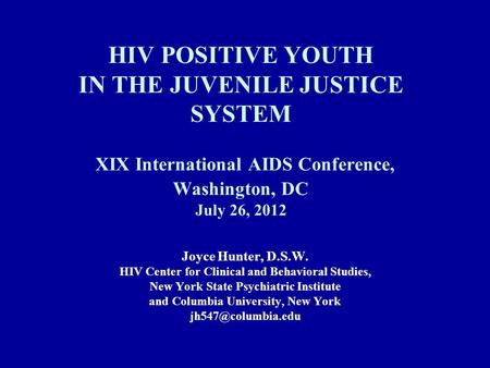 HIV POSITIVE YOUTH IN THE JUVENILE JUSTICE SYSTEM XIX International AIDS Conference, Washington, DC July 26, 2012 Joyce Hunter, D.S.W. HIV Center for Clinical.
